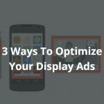 3 Ways to Optimize Your Display Ad Campaigns on Google Display Network (GDN)