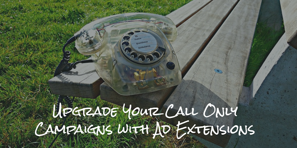 Upgrade Your Call Only Campaigns with Ad Extensions