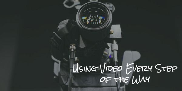 Use Video Every Step of the Way